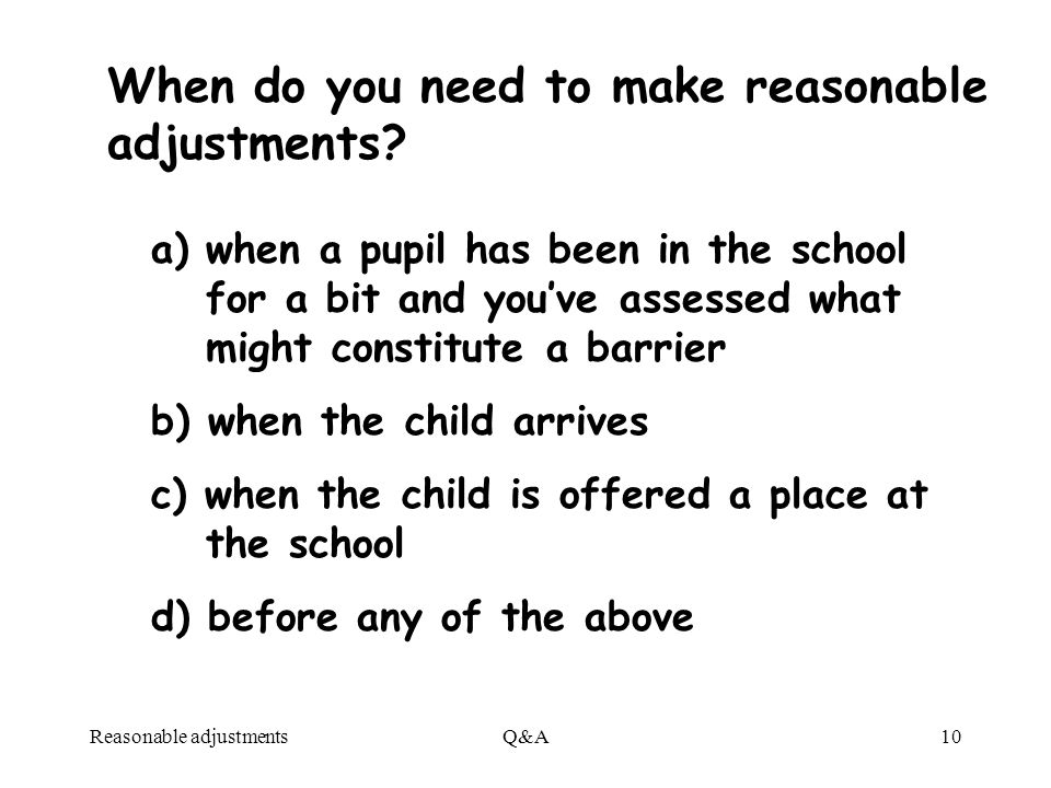 Reasonable adjustmentsQ&A10 a) when a pupil has been in the school for a bit and youve assessed what might constitute a barrier b) when the child arrives c) when the child is offered a place at the school d) before any of the above When do you need to make reasonable adjustments