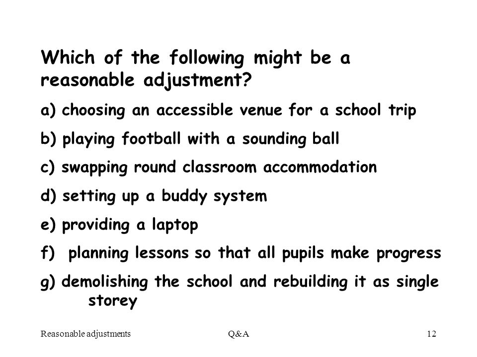 Reasonable adjustmentsQ&A12 Which of the following might be a reasonable adjustment? a) choosing an accessible venue for a school trip b) playing foot