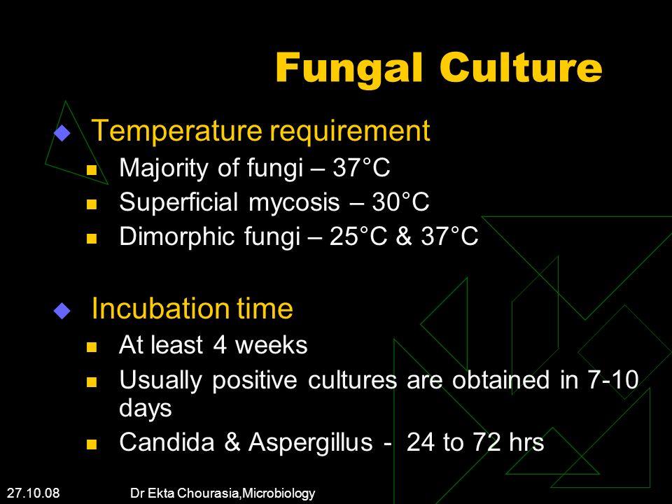 27.10.08 Dr Ekta Chourasia,Microbiology Fungal Culture Temperature requirement Majority of fungi – 37°C Superficial mycosis – 30°C Dimorphic fungi – 2