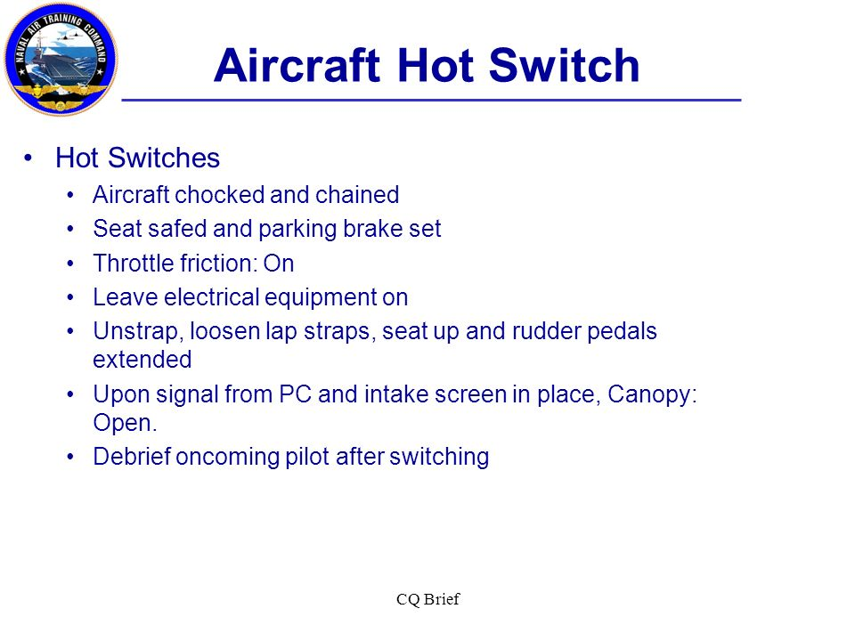 CQ Brief Aircraft Hot Switch Hot Switches Aircraft chocked and chained Seat safed and parking brake set Throttle friction: On Leave electrical equipme