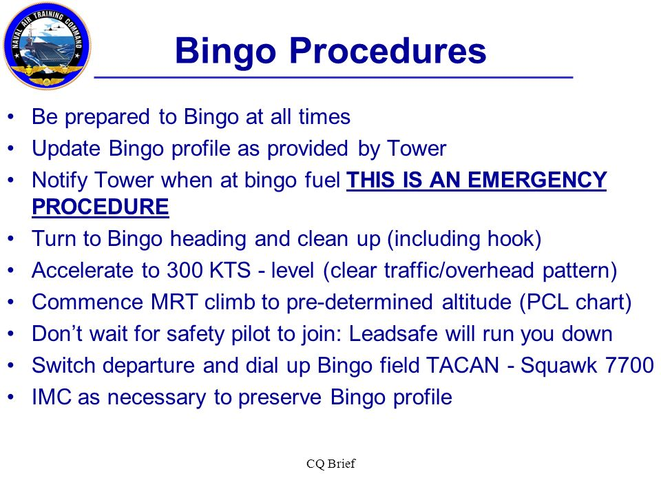 CQ Brief Bingo Procedures Contact approach control for coordination: state emergency fuel situation Determine best pattern entry - downwind, base leg, VFR straight in, or emergency fuel GCA Heads up for other aircraft Feet dry checklist- Hook: Up, Anti-collision/strobe light: On, Anti-skid: On Land on speed Remember carrier pressurized tires…plan full runway rollout, wet runway Safety pilot techniques – Lead vs.