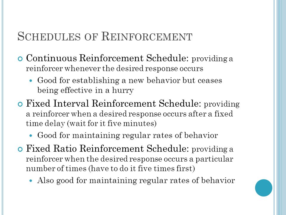 S CHEDULES OF R EINFORCEMENT Continuous Reinforcement Schedule: providing a reinforcer whenever the desired response occurs Good for establishing a ne