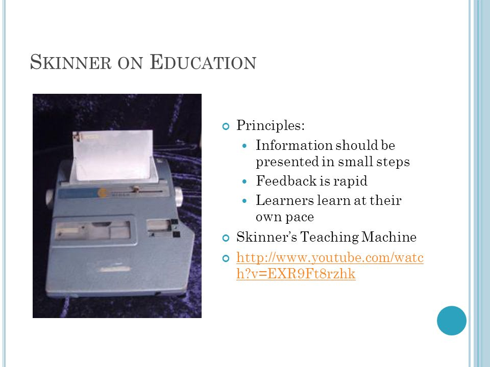 S KINNER ON E DUCATION Principles: Information should be presented in small steps Feedback is rapid Learners learn at their own pace Skinners Teaching
