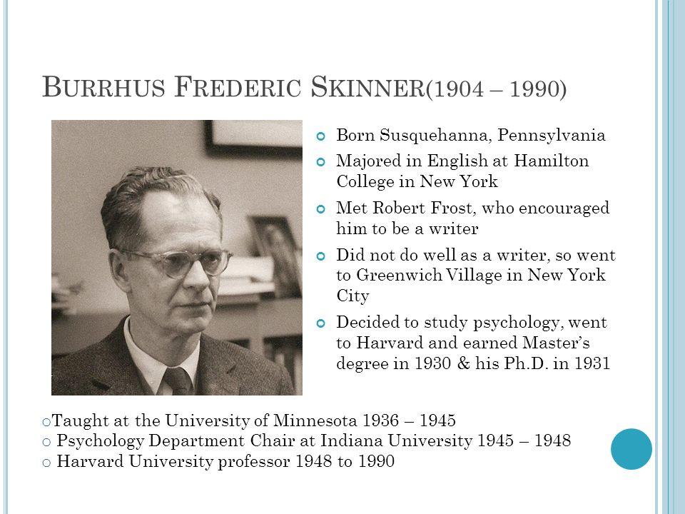 B URRHUS F REDERIC S KINNER(1904 – 1990) Born Susquehanna, Pennsylvania Majored in English at Hamilton College in New York Met Robert Frost, who encou