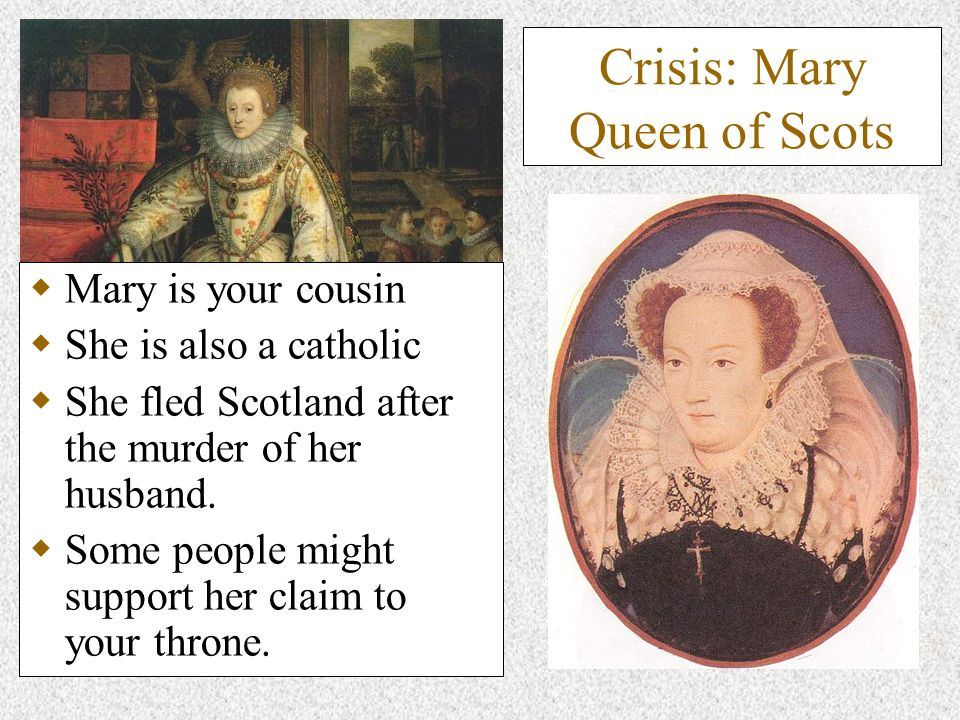 Crisis: Mary Queen of Scots Mary is your cousin She is also a catholic She fled Scotland after the murder of her husband. Some people might support he