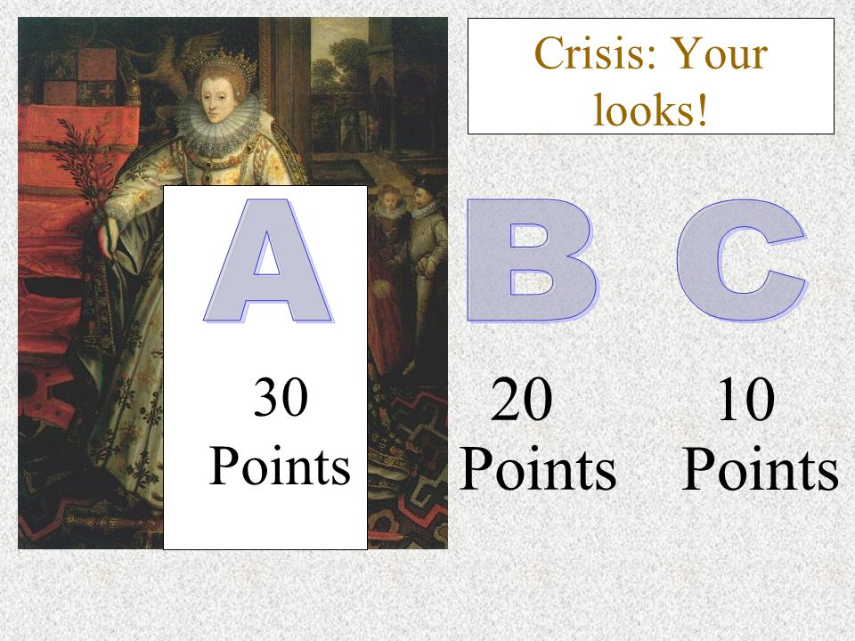 30 Points 10 Points 20 Points Crisis: Your looks!
