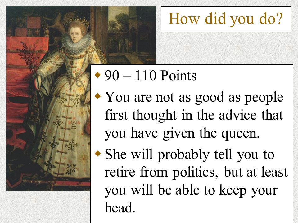 How did you do? 90 – 110 Points You are not as good as people first thought in the advice that you have given the queen. She will probably tell you to