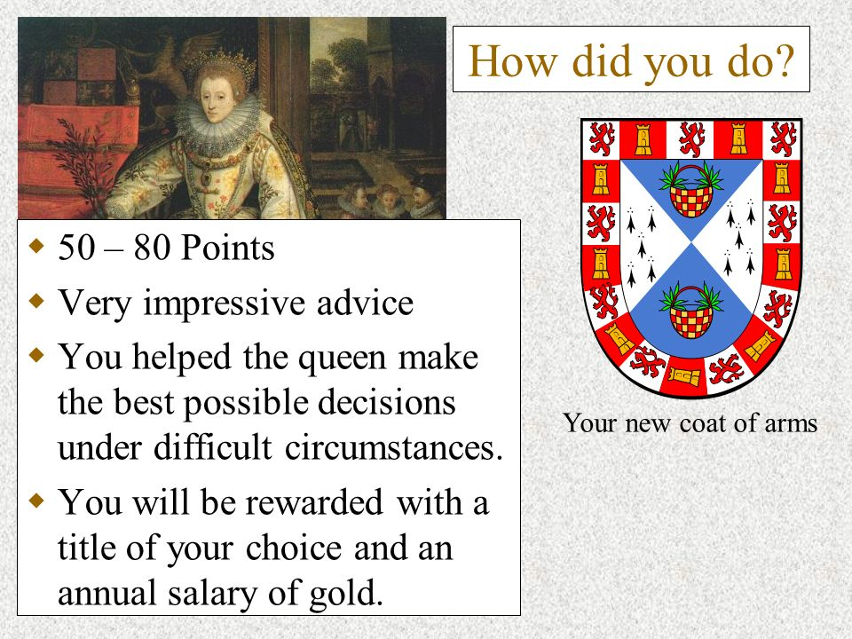 How did you do? 50 – 80 Points Very impressive advice You helped the queen make the best possible decisions under difficult circumstances. You will be