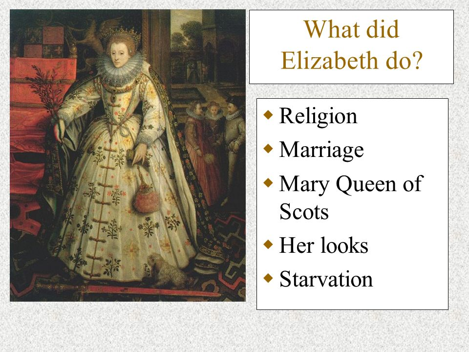 What did Elizabeth do? Religion Marriage Mary Queen of Scots Her looks Starvation