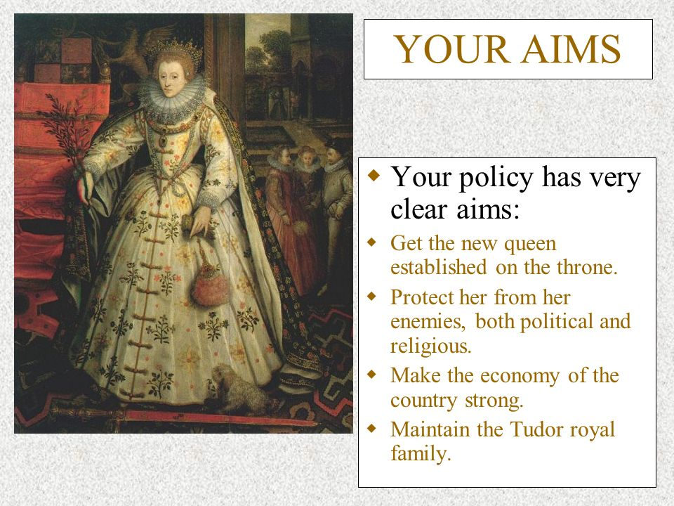YOUR AIMS Your policy has very clear aims: Get the new queen established on the throne.