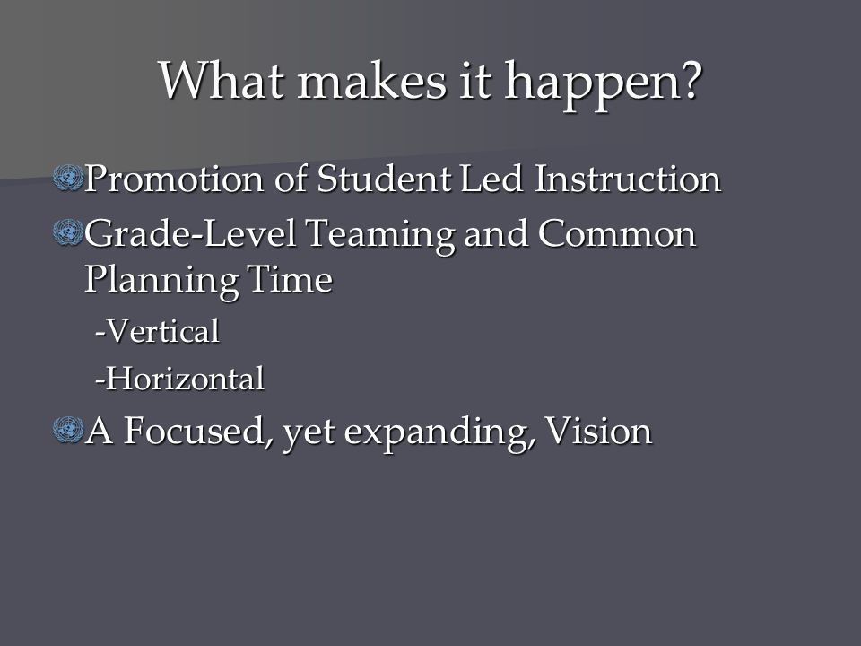 What makes it happen? Promotion of Student Led Instruction Grade-Level Teaming and Common Planning Time -Vertical-Horizontal A Focused, yet expanding,