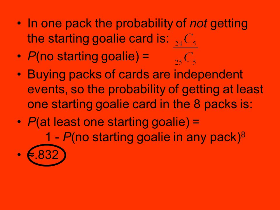 In one pack the probability of not getting the starting goalie card is: P(no starting goalie) = Buying packs of cards are independent events, so the probability of getting at least one starting goalie card in the 8 packs is: P(at least one starting goalie) = 1 - P(no starting goalie in any pack) 8.832