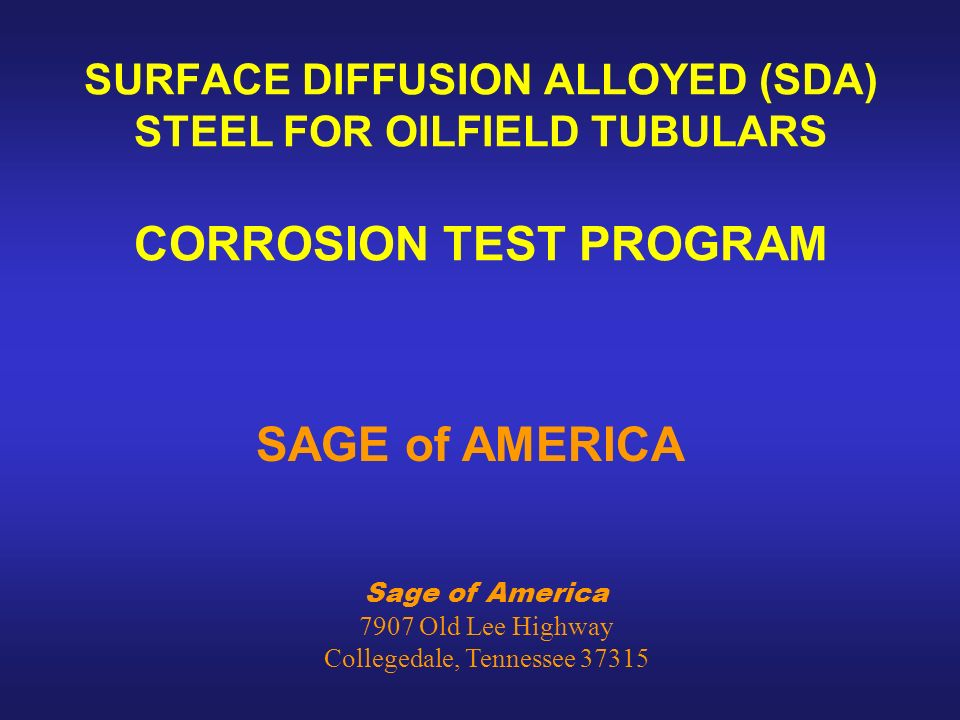 Sage of America 7907 Old Lee Highway Collegedale, Tennessee 37315 SURFACE DIFFUSION ALLOYED (SDA) STEEL FOR OILFIELD TUBULARS CORROSION TEST PROGRAM SAGE of AMERICA