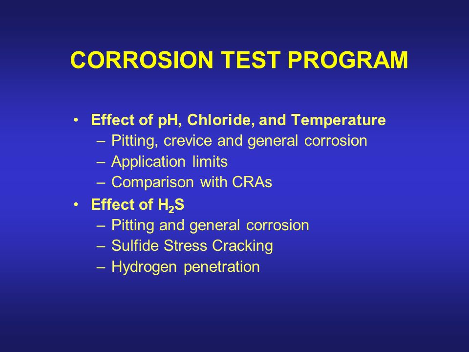 CORROSION TEST PROGRAM Effect of pH, Chloride, and Temperature –Pitting, crevice and general corrosion –Application limits –Comparison with CRAs Effect of H 2 S –Pitting and general corrosion –Sulfide Stress Cracking –Hydrogen penetration