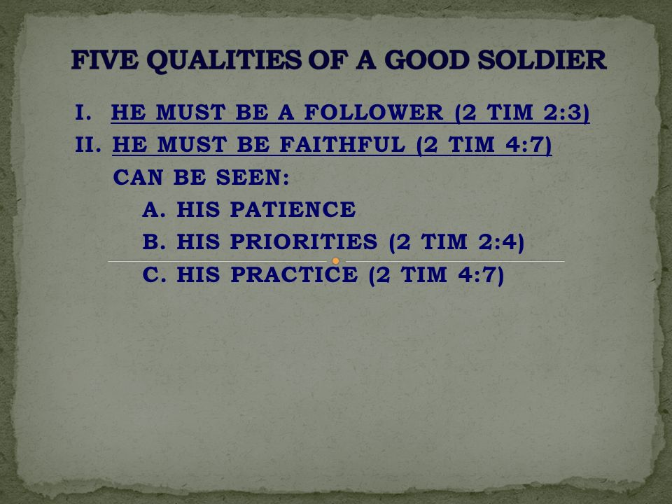I. HE MUST BE A FOLLOWER (2 TIM 2:3) II. HE MUST BE FAITHFUL (2 TIM 4:7) CAN BE SEEN: A. HIS PATIENCE B. HIS PRIORITIES (2 TIM 2:4) C. HIS PRACTICE (2
