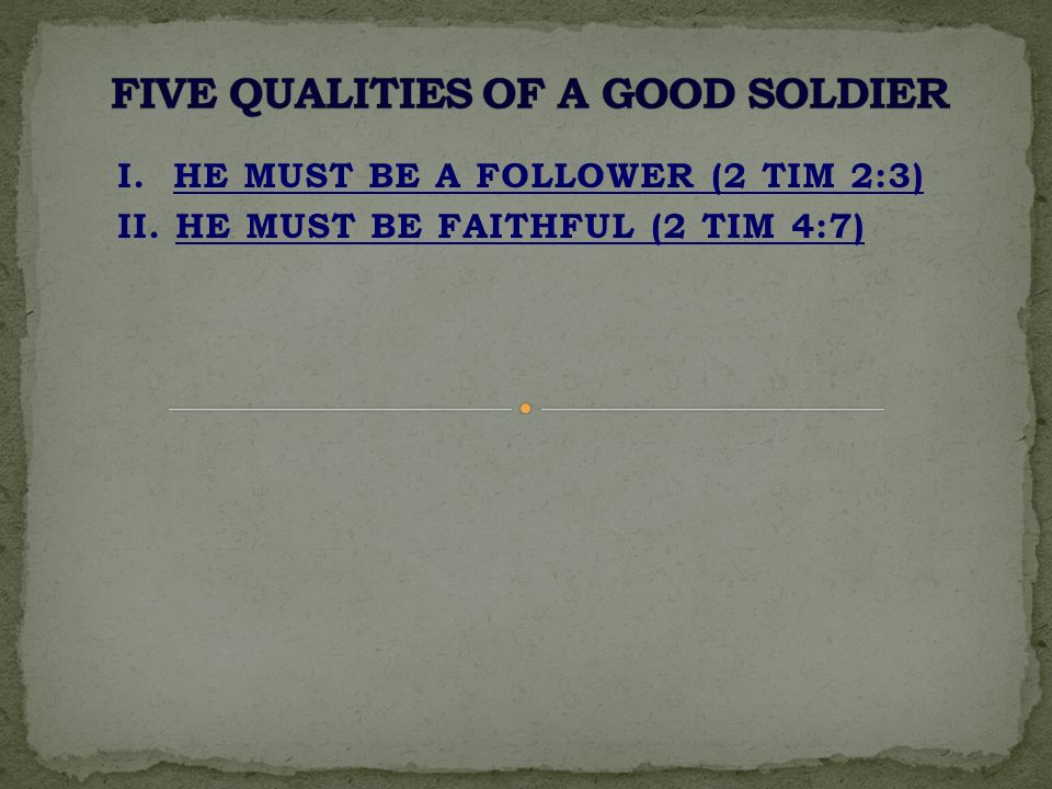I. HE MUST BE A FOLLOWER (2 TIM 2:3) II. HE MUST BE FAITHFUL (2 TIM 4:7)