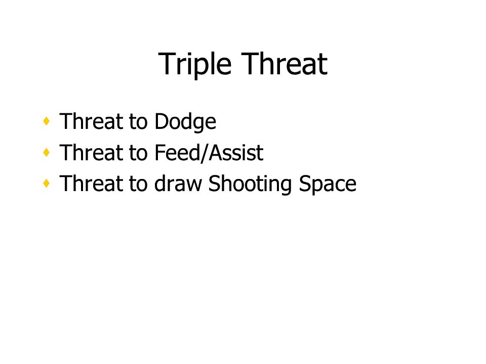 Triple Threat Threat to Dodge Threat to Feed/Assist Threat to draw Shooting Space Threat to Dodge Threat to Feed/Assist Threat to draw Shooting Space
