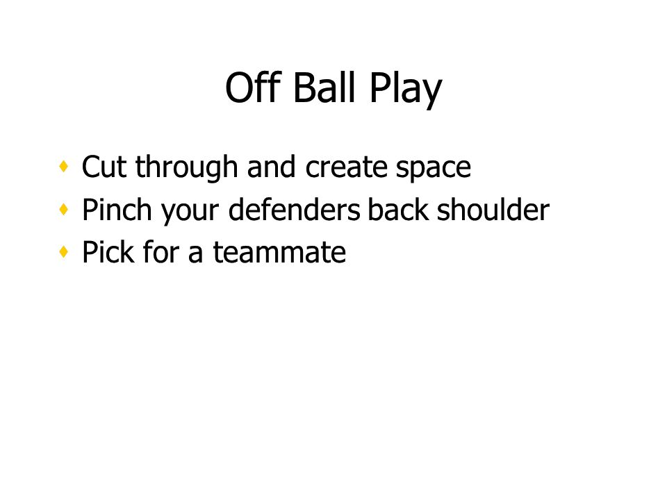 Off Ball Play Cut through and create space Pinch your defenders back shoulder Pick for a teammate Cut through and create space Pinch your defenders back shoulder Pick for a teammate