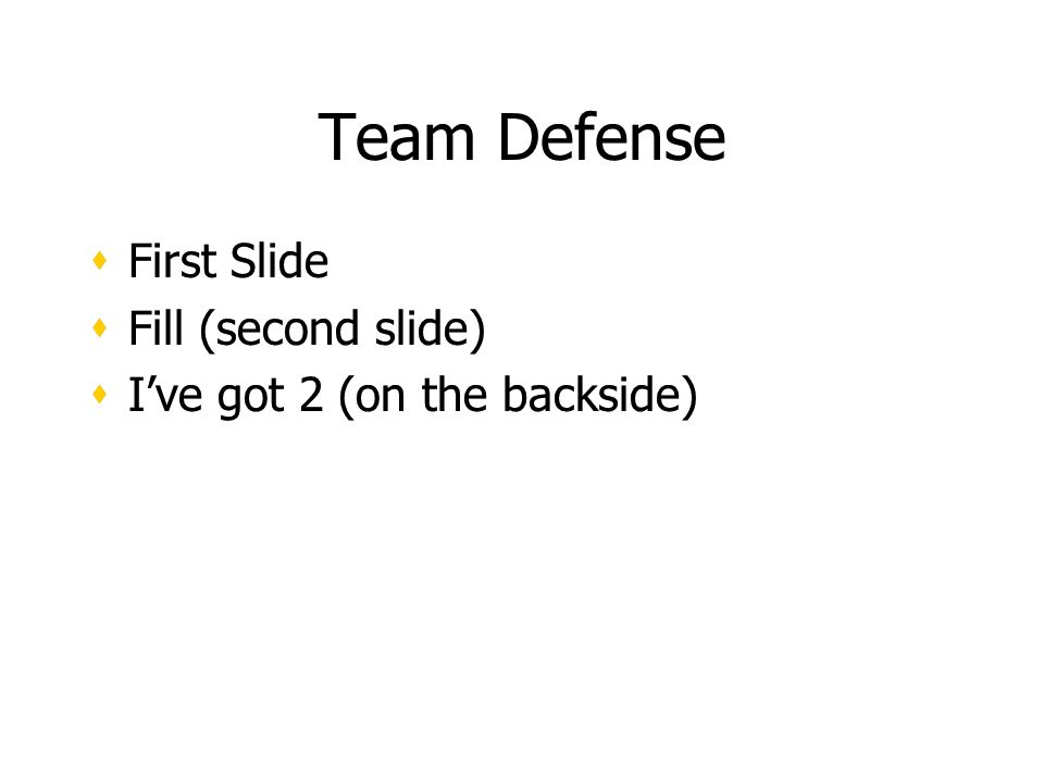 Team Defense First Slide Fill (second slide) Ive got 2 (on the backside) First Slide Fill (second slide) Ive got 2 (on the backside)