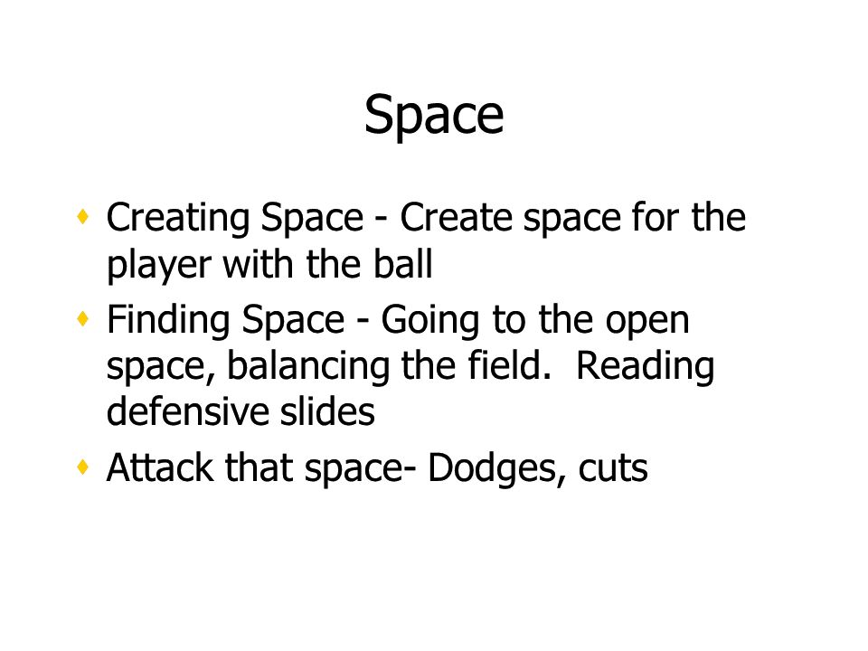 Space Creating Space - Create space for the player with the ball Finding Space - Going to the open space, balancing the field.
