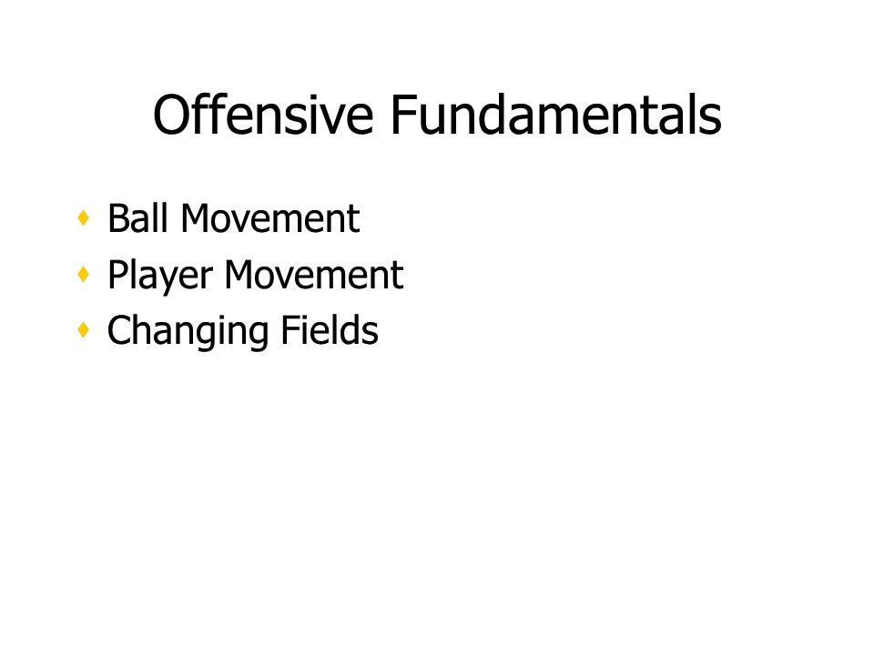 Offensive Fundamentals Ball Movement Player Movement Changing Fields Ball Movement Player Movement Changing Fields