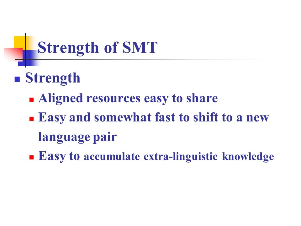 Strength of SMT Strength Aligned resources easy to share Easy and somewhat fast to shift to a new language pair Easy to accumulate extra-linguistic kn
