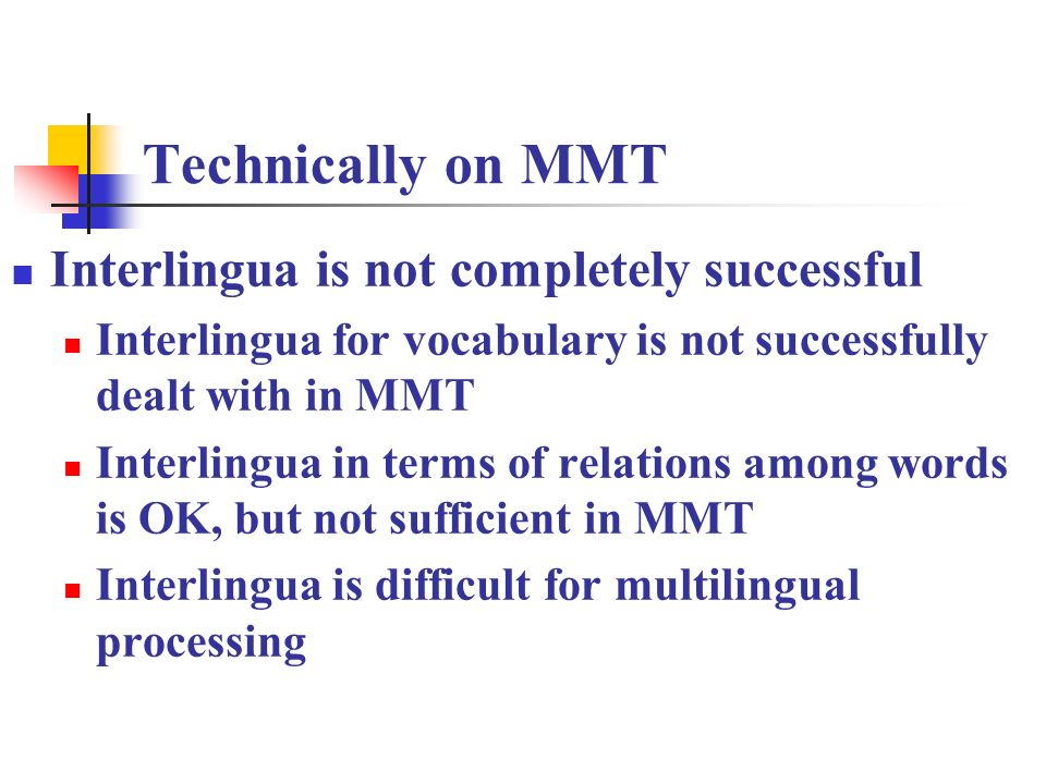 Technically on MMT Interlingua is not completely successful Interlingua for vocabulary is not successfully dealt with in MMT Interlingua in terms of relations among words is OK, but not sufficient in MMT Interlingua is difficult for multilingual processing