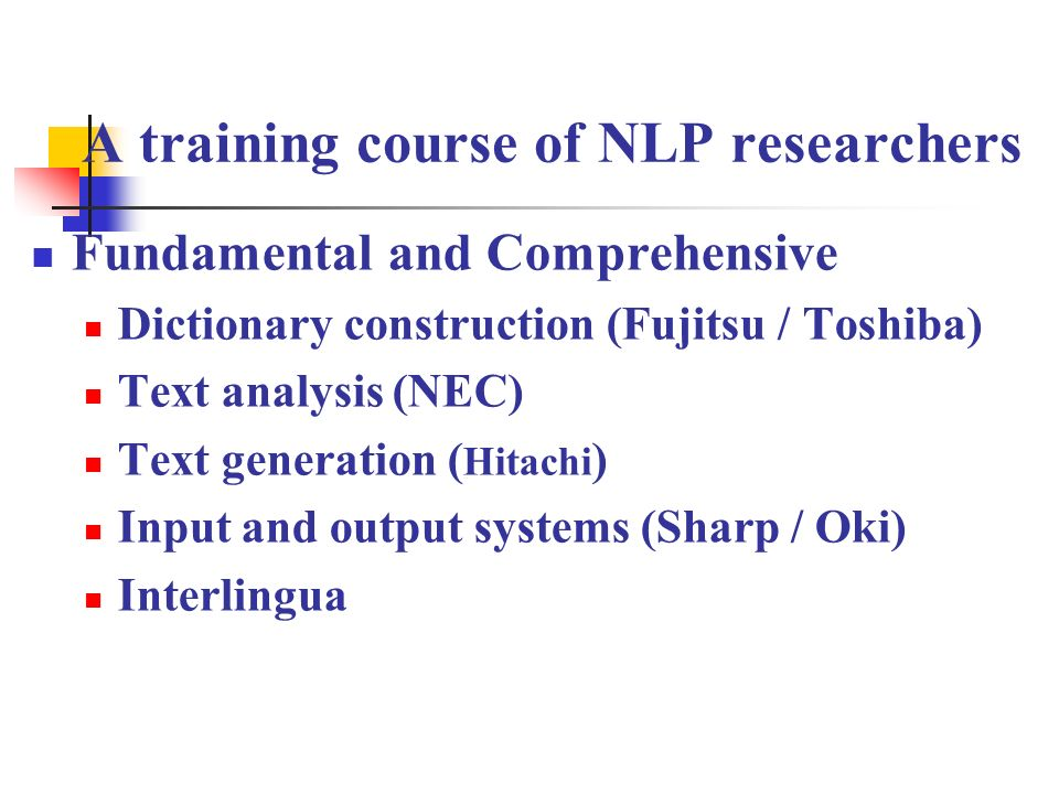 A training course of NLP researchers Fundamental and Comprehensive Dictionary construction (Fujitsu / Toshiba) Text analysis (NEC) Text generation ( H