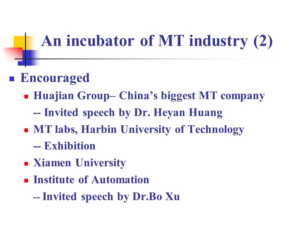An incubator of MT industry (2) Encouraged Huajian Group– Chinas biggest MT company -- Invited speech by Dr. Heyan Huang MT labs, Harbin University of