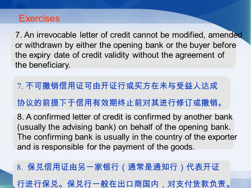 Exercises 7. An irrevocable letter of credit cannot be modified, amended or withdrawn by either the opening bank or the buyer before the expiry date o