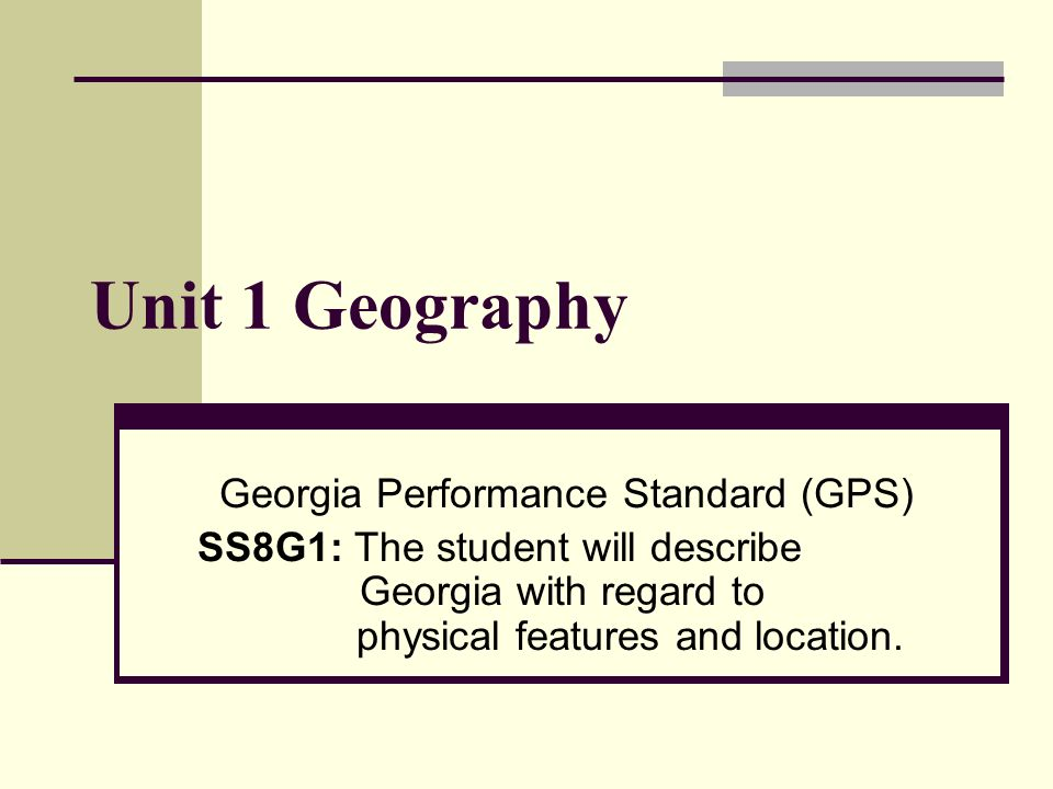 Unit 1 Geography Georgia Performance Standard (GPS) SS8G1: The student will describe Georgia with regard to physical features and location.