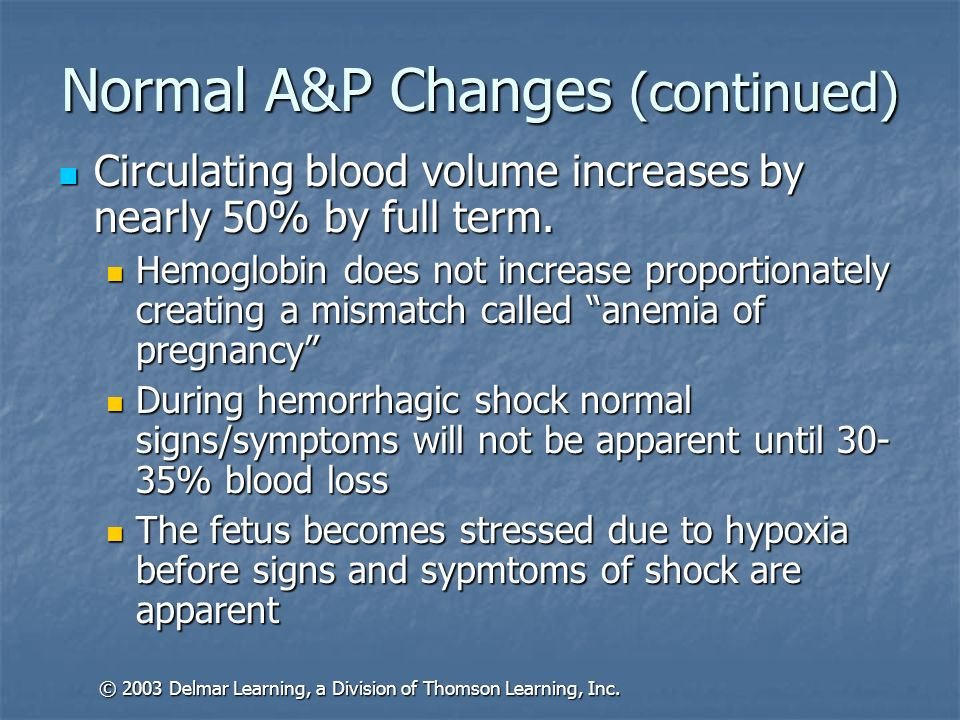 Normal A&P Changes (continued) Circulating blood volume increases by nearly 50% by full term. Circulating blood volume increases by nearly 50% by full