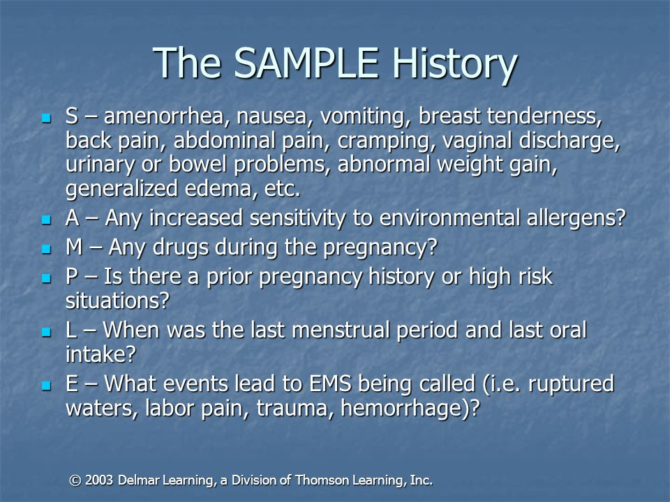The SAMPLE History S – amenorrhea, nausea, vomiting, breast tenderness, back pain, abdominal pain, cramping, vaginal discharge, urinary or bowel probl