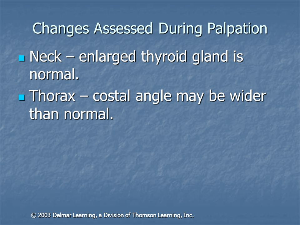 Changes Assessed During Palpation Neck – enlarged thyroid gland is normal. Neck – enlarged thyroid gland is normal. Thorax – costal angle may be wider