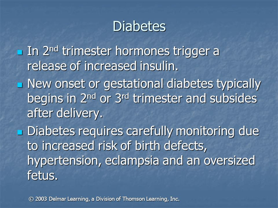 Diabetes In 2 nd trimester hormones trigger a release of increased insulin. In 2 nd trimester hormones trigger a release of increased insulin. New ons