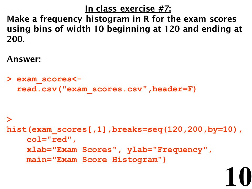 10 In class exercise #7: Make a frequency histogram in R for the exam scores using bins of width 10 beginning at 120 and ending at 200. Answer: > exam
