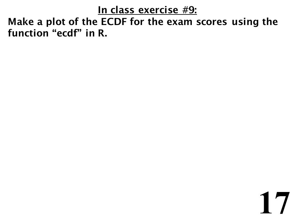 17 In class exercise #9: Make a plot of the ECDF for the exam scores using the function ecdf in R.