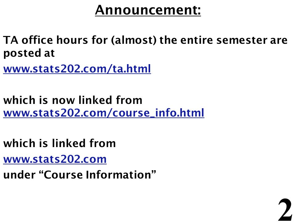 2 Announcement: TA office hours for (almost) the entire semester are posted at www.stats202.com/ta.html which is now linked from www.stats202.com/cour
