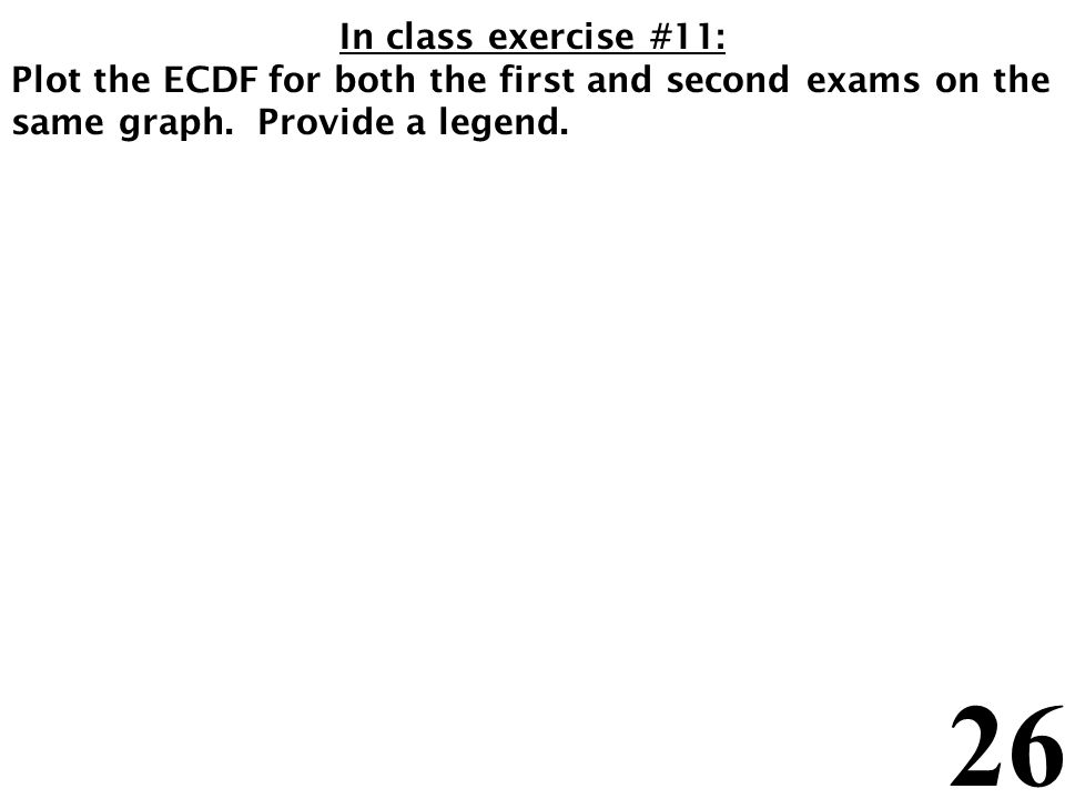 26 In class exercise #11: Plot the ECDF for both the first and second exams on the same graph. Provide a legend.