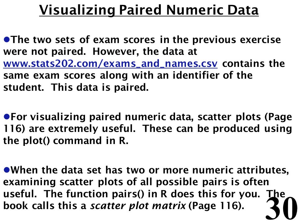 30 Visualizing Paired Numeric Data l The two sets of exam scores in the previous exercise were not paired. However, the data at www.stats202.com/exams
