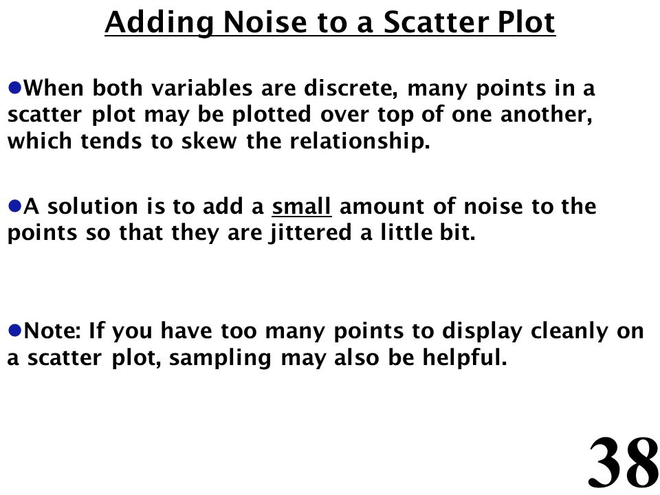 38 Adding Noise to a Scatter Plot l When both variables are discrete, many points in a scatter plot may be plotted over top of one another, which tend