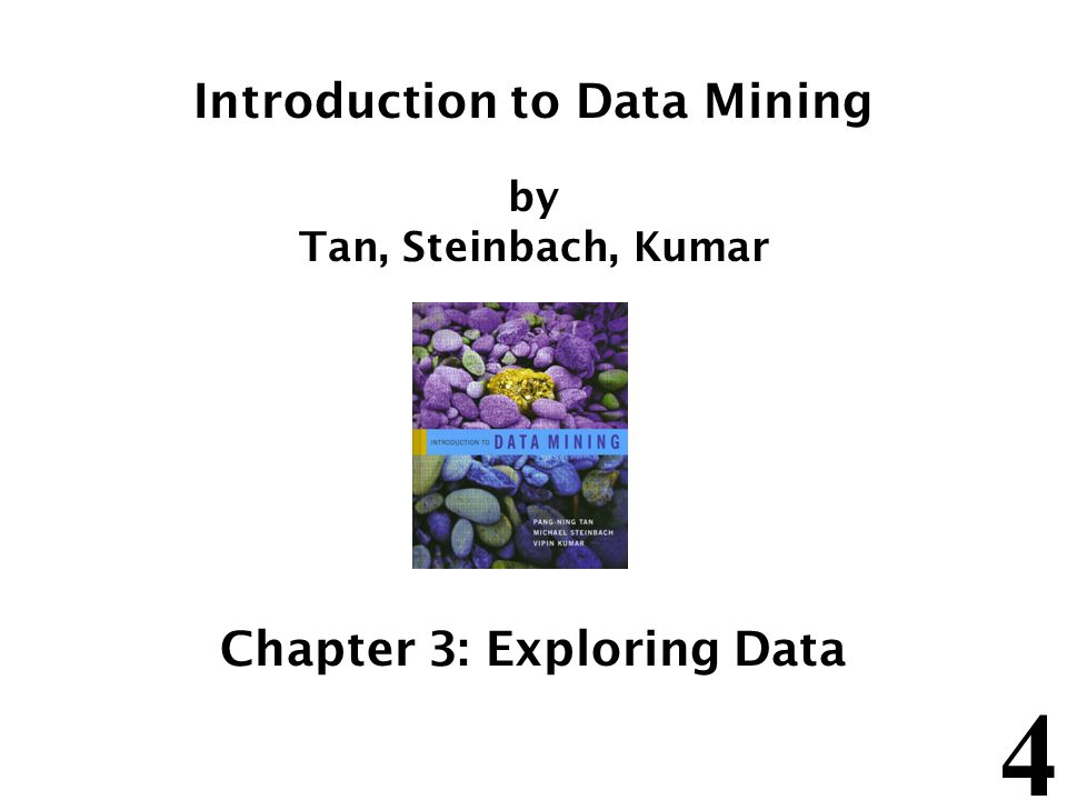 4 Introduction to Data Mining by Tan, Steinbach, Kumar Chapter 3: Exploring Data