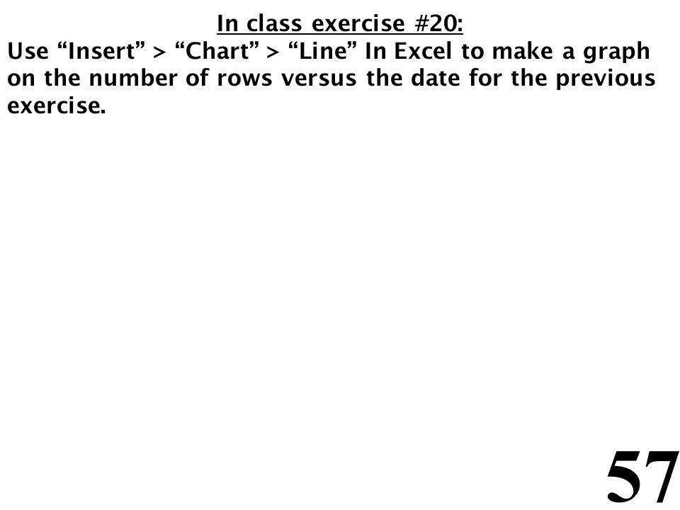 57 In class exercise #20: Use Insert > Chart > Line In Excel to make a graph on the number of rows versus the date for the previous exercise.