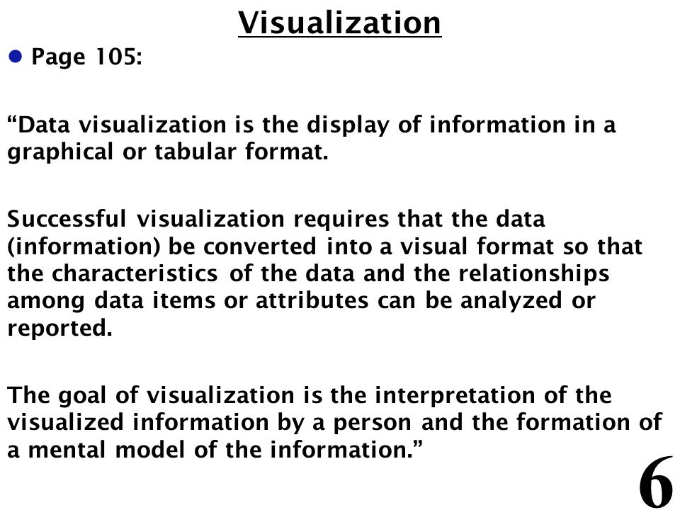 6 Visualization l Page 105: Data visualization is the display of information in a graphical or tabular format. Successful visualization requires that