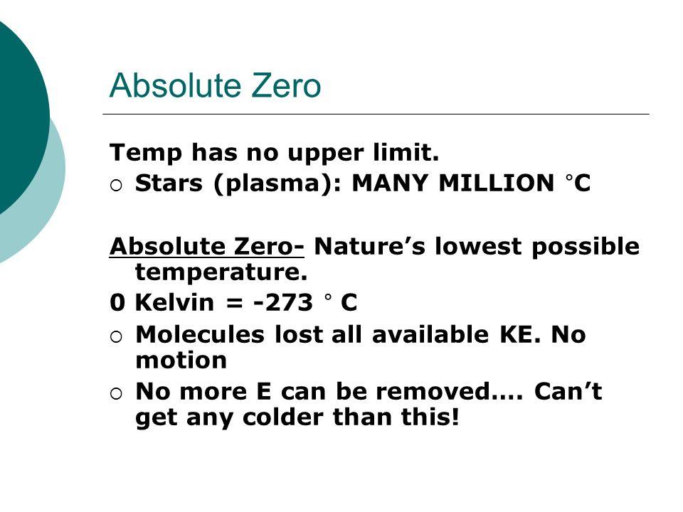Absolute Zero Temp has no upper limit. Stars (plasma): MANY MILLION C Absolute Zero- Natures lowest possible temperature. 0 Kelvin = -273 C Molecules