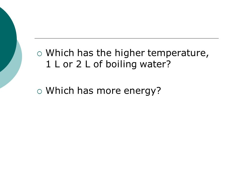 Which has the higher temperature, 1 L or 2 L of boiling water? Which has more energy?