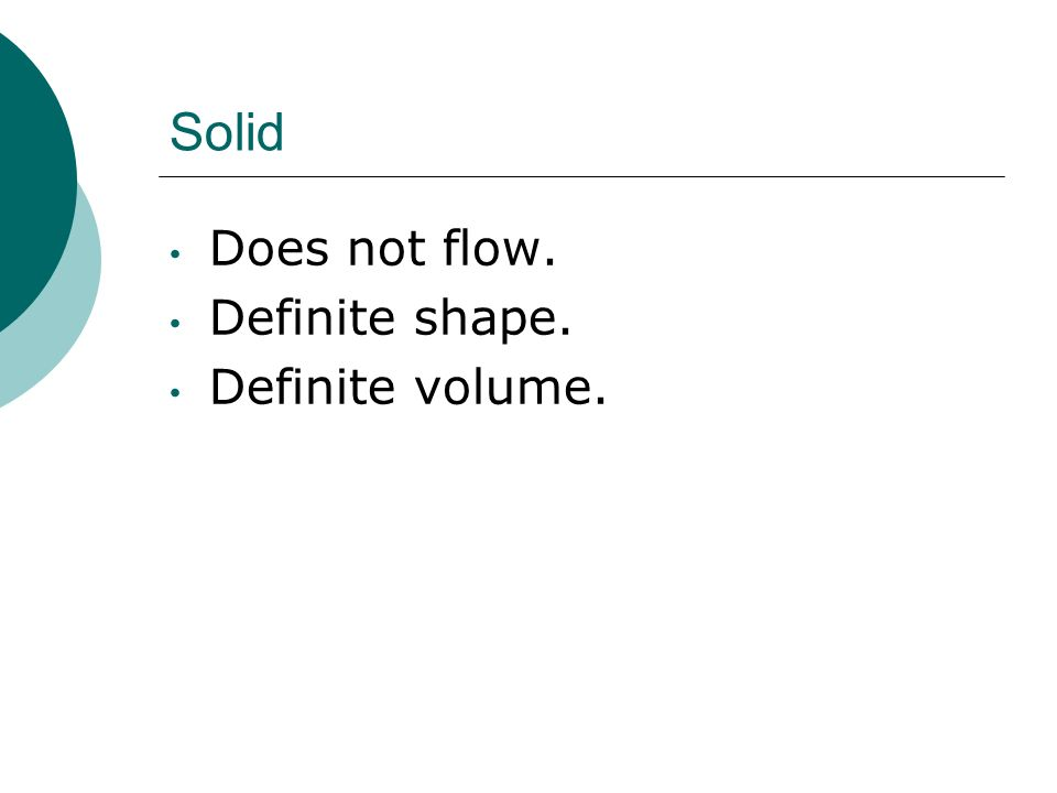 Liquid It flows. Takes on the shape of its container. Has a definite volume.