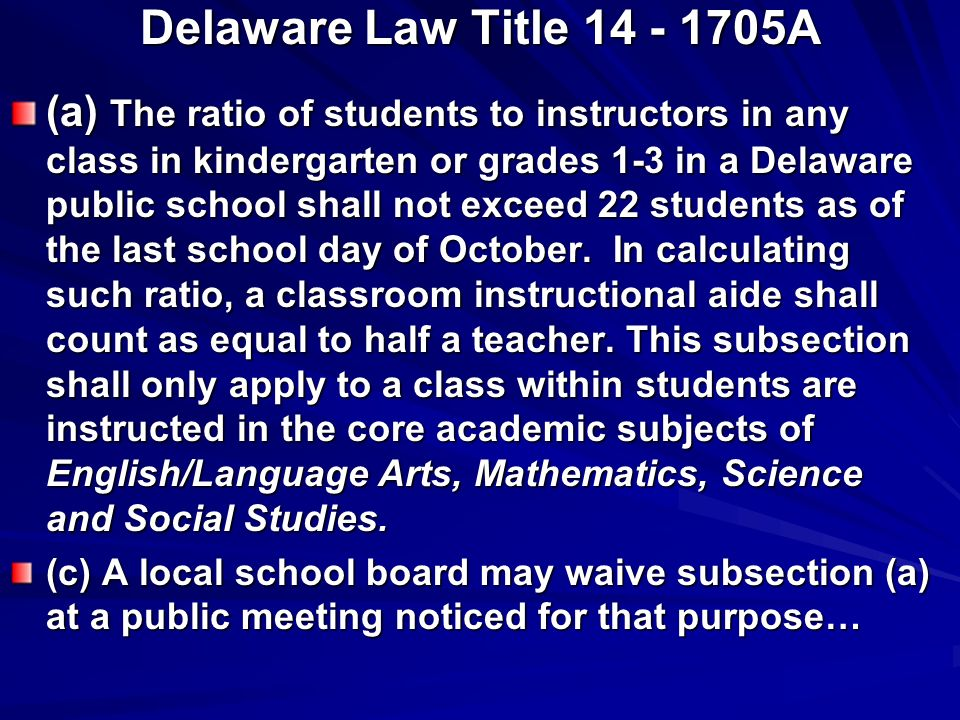 Delaware Law Title A (a) The ratio of students to instructors in any class in kindergarten or grades 1-3 in a Delaware public school shall not exceed 22 students as of the last school day of October.
