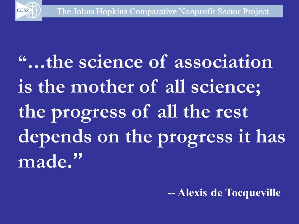 The Johns Hopkins Comparative Nonprofit Sector Project … the science of association is the mother of all science; the progress of all the rest depends