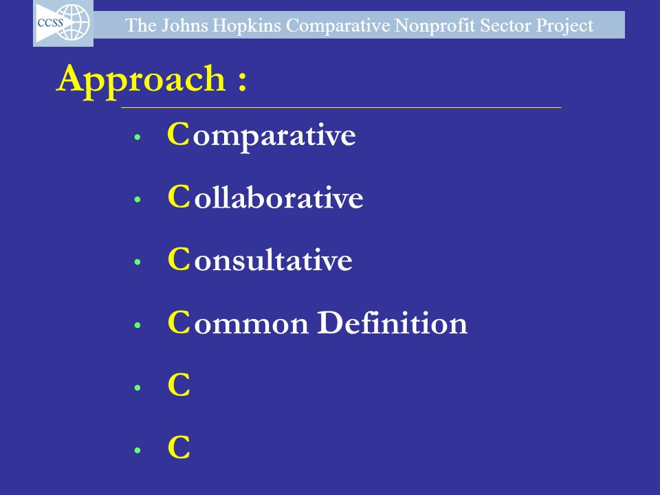 The Johns Hopkins Comparative Nonprofit Sector Project Approach : C C C C C C omparative ollaborative onsultative ommon Definition